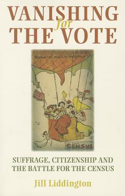 Vanishing for the Vote: Suffrage, Citizenship and the Battle for the Census - Liddington, Jill