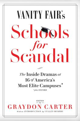 Vanity Fair's Schools for Scandal: The Inside Dramas at 16 of America's Most Elite Campuses--Plus Oxford! - Carter, Graydon (Editor)