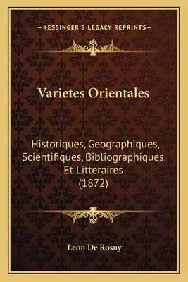 Varietes Orientales Varietes Orientales: Historiques, Geographiques, Scientifiques, Bibliographiques, Historiques, Geographiques, Scientifiques, Bibliographiques, Et Litteraires (1872) Et Litteraires (1872) - De Rosny, Leon