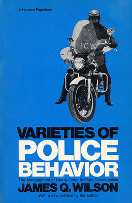 Varieties of Police Behavior: The Management of Law and Order in Eight Communities, with a New Preface by the Author - Wilson, James Q