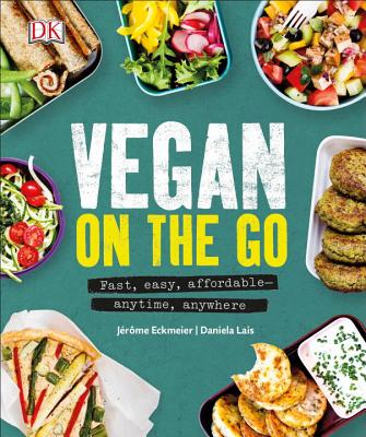 Vegan on the Go: Fast, Easy, Affordable Anytime, Anywhere - Eckmeier, Jerome, and Lais, Daniela