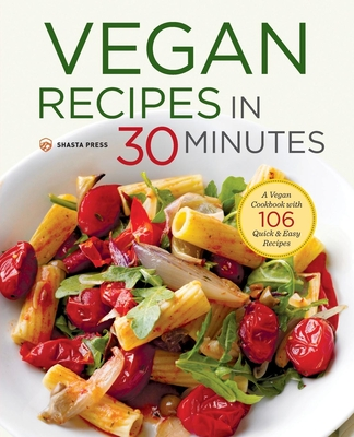 Vegan Recipes in 30 Minutes: A Vegan Cookbook with 106 Quick & Easy Recipes - Shasta Press, and Nelson-Bunge, Terri Ann