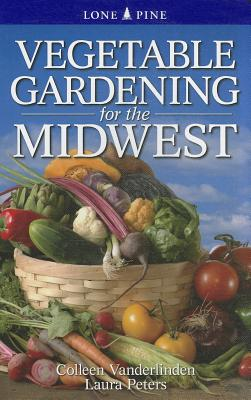 Vegetable Gardening for the Midwest - Vanderlinden, Colleen, and Peters, Laura