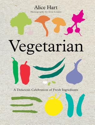 Vegetarian: A Delicious Celebration of Fresh Ingredients - Hart, Alice