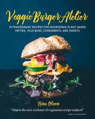 Veggie Burger Atelier: Extraordinary Recipes for Nourishing Plant-Based Patties, Plus Buns, Condiments, and Sweets - Olsson, Nina