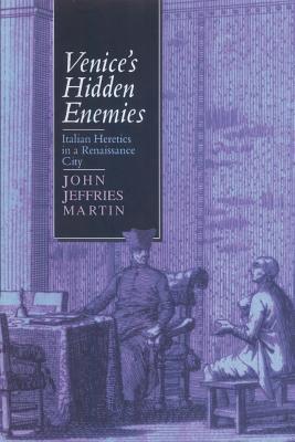 Venice's Hidden Enemies: Italian Heretics in a Renaissance City - Martin, John Jeffries, Professor