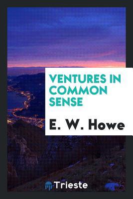 Ventures in Common Sense - Howe, E W