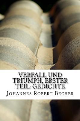 Verfall Und Triumph, Erster Teil: Gedichte - Becher, Johannes Robert