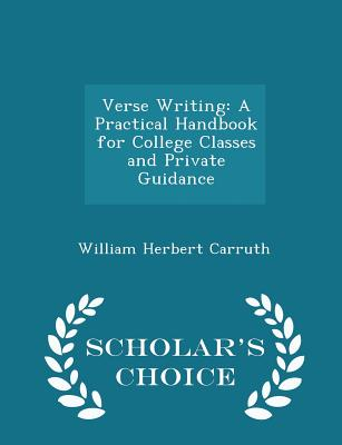Verse Writing: A Practical Handbook for College Classes and Private Guidance - Scholar's Choice Edition - Carruth, William Herbert