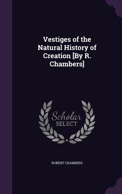 Vestiges of the Natural History of Creation [By R. Chambers] - Chambers, Robert, Professor