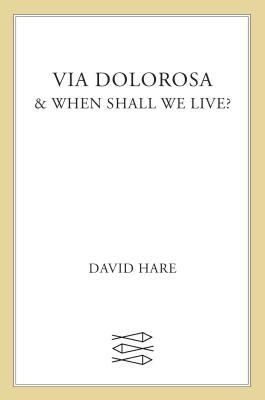Via Dolorosa: & When Shall We Live? - Hare, David