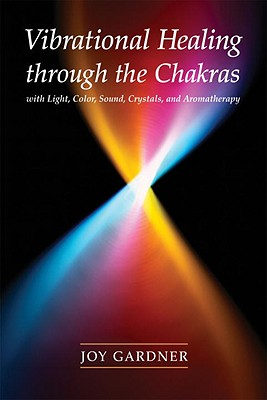 Vibrational Healing Through the Chakras: With Light, Color, Sound, Crystals, and Aromatherapy - Gardner, Joy