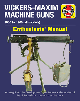 Vickers-Maxim Machine Gun Enthusiasts' Manual: An insight into the development, manufacture and operation of the Vickers-Maxim medium machine guns. - Haynes (Other primary creator)