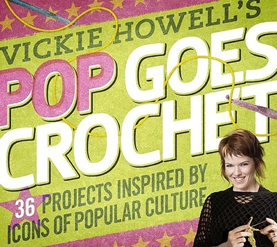 Vickie Howell's Pop Goes Crochet!: 36 Projects Inspired by Icons of Popular Culture - Howell, Vickie
