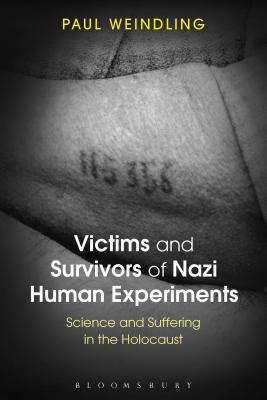 Victims and Survivors of Nazi Human Experiments: Science and Suffering in the Holocaust - Weindling, Paul
