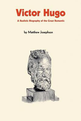 Victor Hugo: A Realistic Biography of the Great Romantic - Josephson, Matthew