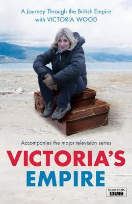 Victoria's Empire: A Journey Through the British Empire with Victoria Wood - Wood, Victoria, and Blake, Fanny, and Welsh, Frank