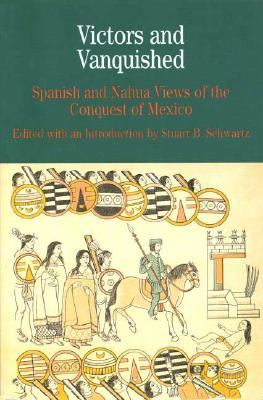Victors and Vanquished: Spanish and Nahua Views of the Conquest of Mexico - Schwartz, Stuart B