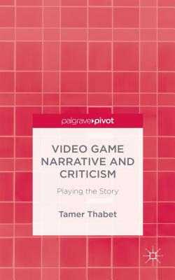 Video Game Narrative and Criticism: Playing the Story - Thabet, Tamer