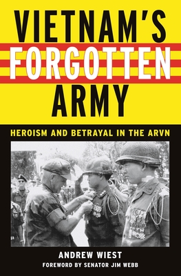 Vietnam's Forgotten Army: Heroism and Betrayal in the ARVN - Wiest, Andrew, and Webb, Jim (Foreword by)