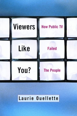 Viewers Like You: How Public TV Failed the People - Ouellette, Laurie