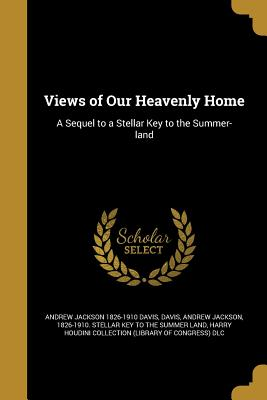 Views of Our Heavenly Home: A Sequel to a Stellar Key to the Summer-Land - Davis, Andrew Jackson 1826-1910 Stella (Creator), and Harry Houdini Collection (Library of Con (Creator)