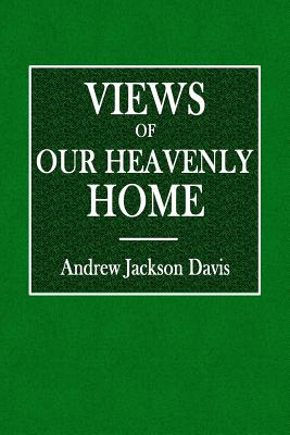 Views of Our Heavenly Home: A Sequel to a Stellar Key to the Summer-Land - Davis, Andrew Jackson