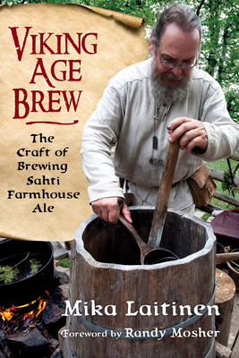 Viking Age Brew: The Craft of Brewing Sahti Farmhouse Ale - Laitinen, Mika, and Mosher, Randy (Foreword by)