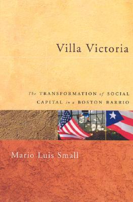 Villa Victoria: The Transformation of Social Capital in a Boston Barrio - Small, Mario Luis