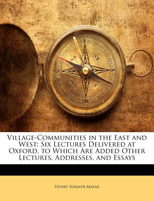 Village-Communities in the East and West: Six Lectures Delivered at Oxford, to Which Are Added Other Lectures, Addresses, and Essays - Maine, Henry James Sumner, Sir