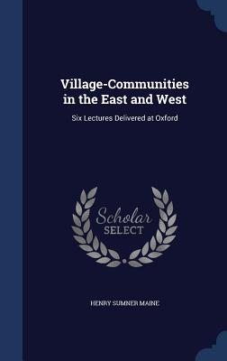 Village-Communities in the East and West: Six Lectures Delivered at Oxford - Maine, Henry James Sumner, Sir