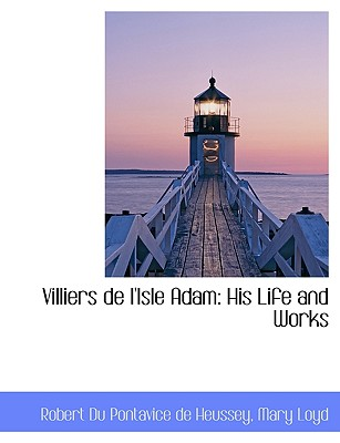 Villiers de L'Isle Adam: His Life and Works - Du Pontavice De Heussey, Robert, and Loyd, Mary, Lady