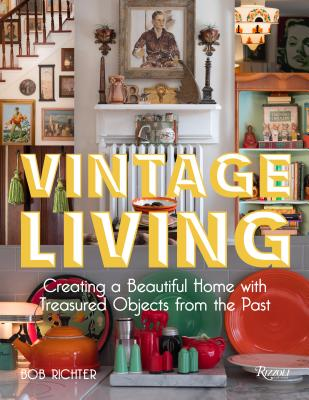 Vintage Living: Creating a Beautiful Home with Treasured Objects from the Past - Richter, Bob