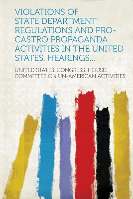 Violations of State Department Regulations and Pro-Castro Propaganda Activities in the United States. Hearings... - Activities, United States Congress Hou (Creator)