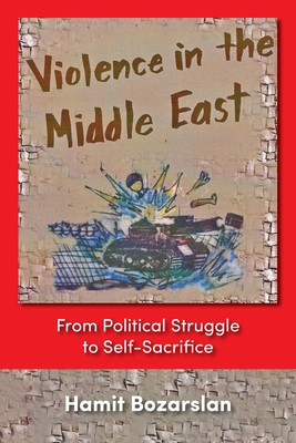 Violence in the Middle East: From Political Struggle to Self-sacrifice - Bozarslan, Hamit