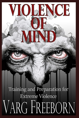 Violence of Mind: Training and Preparation for Extreme Violence - Freeborn, Varg