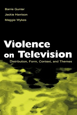 Violence on Television: Distribution, Form, Context, and Themes - Gunter, Barrie, and Harrison, Jacki, and Wykes, Maggie, Dr.