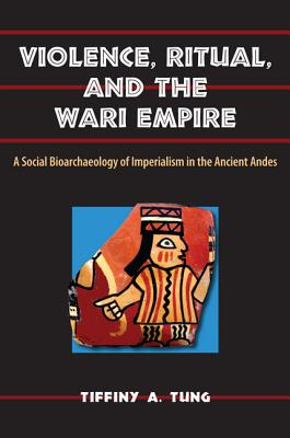 Violence, Ritual, and the Wari Empire: A Social Bioarchaeology of Imperialism in the Ancient Andes - Tung, Tiffiny A, and Larsen, Clark Spencer (Foreword by)