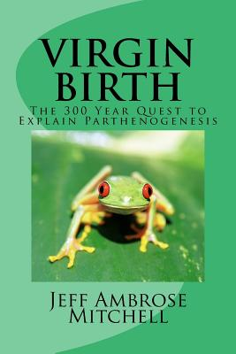 Virgin Birth: The 300 Year Quest to Explain Parthenogenesis - Mitchell, Jeff Ambrose
