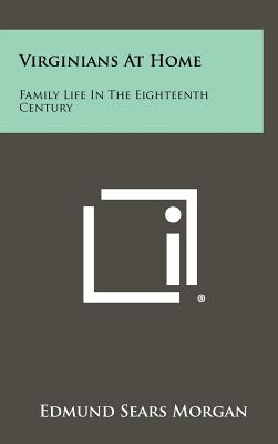 Virginians At Home: Family Life In The Eighteenth Century - Morgan, Edmund Sears