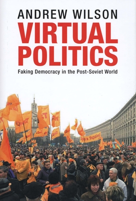Virtual Politics: Faking Democracy in the Post-Soviet World - Wilson, Andrew