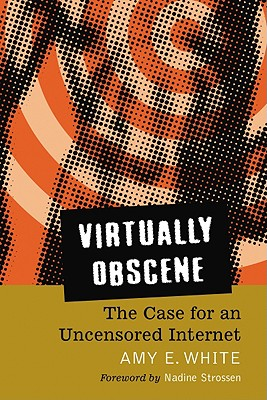 Virtually Obscene: The Case for an Uncensored Internet - White, Amy E, and Strossen, Nadine (Foreword by)