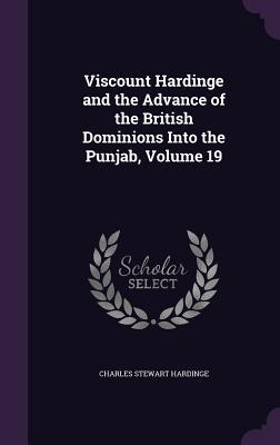 Viscount Hardinge and the Advance of the British Dominions Into the Punjab, Volume 19 - Hardinge, Charles Stewart