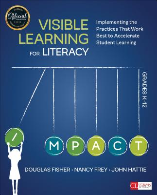 Visible Learning for Literacy, Grades K-12: Implementing the Practices That Work Best to Accelerate Student Learning - Fisher, Douglas B, and Frey, Nancy, Dr., and Hattie, John