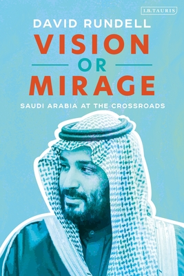 Vision or Mirage: Saudi Arabia at the Crossroads - Rundell, David
