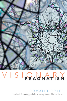 Visionary Pragmatism: Radical and Ecological Democracy in Neoliberal Times - Coles, Romand