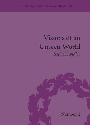 Visions of an Unseen World: Ghost Beliefs and Ghost Stories in Eighteenth Century England - Handley, Sasha