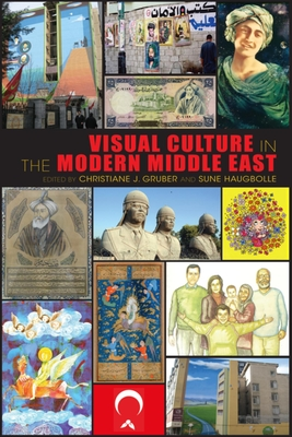 Visual Culture in the Modern Middle East: Rhetoric of the Image - Gruber, Christiane J. (Editor), and Haugbolle, Sune (Editor)