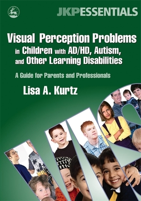 Visual Perception Problems in Children with Ad/HD, Autism, and Other Learning Disabilities: A Guide for Parents and Professionals - Kurtz, Lisa A