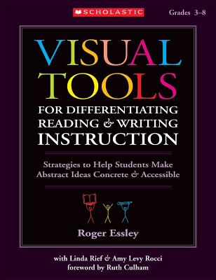 Visual Tools for Differentiating Reading & Writing Instruction: Strategies to Help Students Make Abstract Ideas Concrete & Accessible - Essley, Roger, and Rief, Linda, and Rocci, Amy